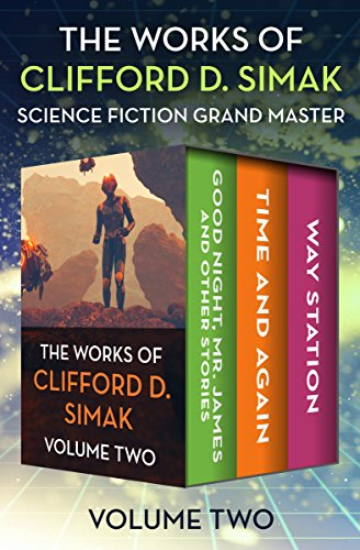 (The Works of Clifford D. Simak Volume Two: Good Night, Mr. James and Other Stories; Time and Again; and Way Station)
