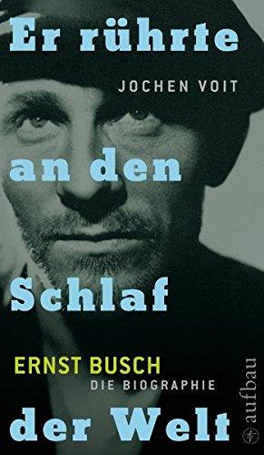 Er rührte an den Schlaf der Welt. Ernst Busch: Die Biographie