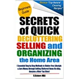 Secrets of Quick Decluttering Selling and Organizing the Home Area: Essential Step by Step Methods to Clutter-Free...