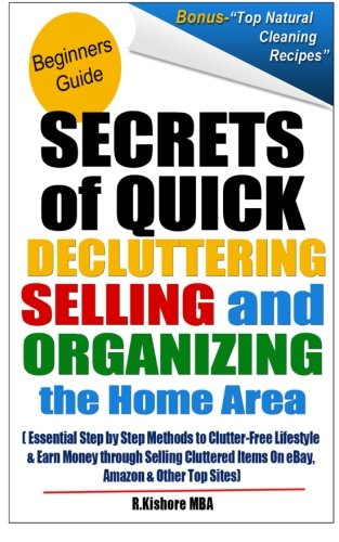 Secrets of Quick Decluttering Selling and Organizing the Home Area: Essential Step by Step Methods to Clutter-Free Lifestyle & Earn Money Through ... Items on eBay, Amazon & Other Top Sites (Best Selling Items On Amazon And Ebay)