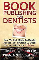 Book Publishing For Dentists: How To Get More Patients Faster By Writing A Book In As Little As 5 Hours