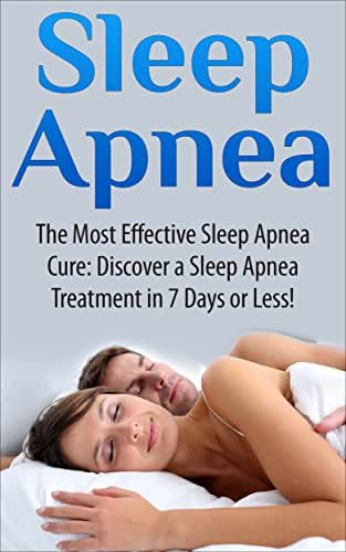 Sleep Apnea: The Most Effective Sleep Apnea Cure: Discover a Sleep Apnea Treatment in 7 Days or Less! (Sleep apnea, anxiety management, insomnia, diabetes, snoring, sleep disorders, respironics)
