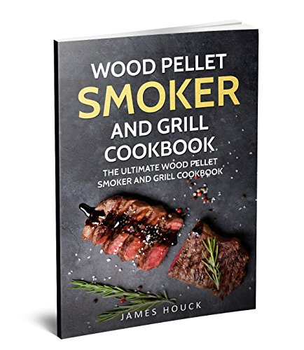 Wood Pellet Smoker and Grill Cookbook: The Ultimate Wood Pellet Smoker and Grill Cookbook: Simple and Delicious Wood Pellet Smoker Recipes for Your Whole Family (Barbeque Cookbook Book 2) by James Houck