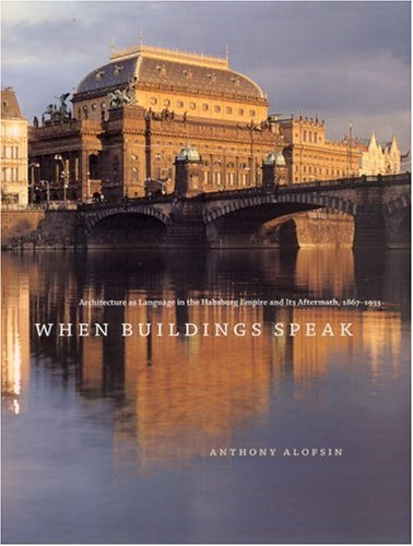 When Buildings Speak: Architecture as Language in the Habsburg Empire and Its Aftermath, 1867-1933 by University of Chicago Press