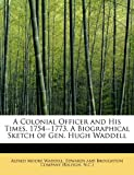 A Colonial Officer and His Times 1754--1773 a Biographical Sketch of Gen Hugh Waddell, Alfred Moore Waddell, 1115655000