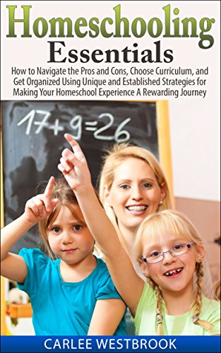 Homeschooling Essentials: How to Navigate the Pros and Cons, Choose Curriculum, and Get Organized Using Unique and Established Strategies for Making Your Homeschool Experience A Rewarding Journey by [Westbrook, Carlee]