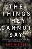 img - for The Things They Cannot Say: Stories Soldiers Won t Tell You About What They ve Seen, Done or Failed to Do in War book / textbook / text book