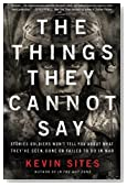 The Things They Cannot Say: Stories Soldiers Won't Tell You About What They've Seen, Done or Failed to Do in War