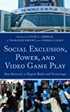 Social Exclusion, Power and Video Game Play : New Research in Digital Media and Technology, , 073913860X