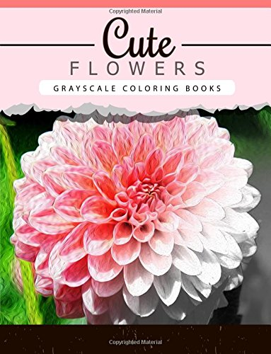 Cute Flowers: Grayscale Coloring Booksfor Adults Anti-Stress Art Therapy For Busy People (Adult Coloring Books Series, Grayscale Fantasy Coloring Books)