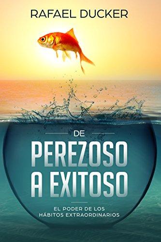 DE PEREZOSO A EXITOSO - EL PODER DE LOS HÁBITOS EXTRAORDINARIOS: Más que Hábitos es un recorrido por el desarrollo personal, la ley de atracción, felicidad, ... persuasion y PNL (Spanish Edition)