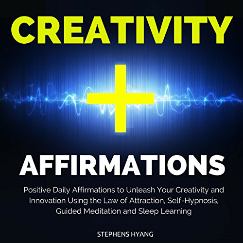 Creativity Affirmations: Positive Daily Affirmations to Unleash Your Creativity and Innovation Using the Law of Attraction, Self-Hypnosis, Guided Meditation and Sleep Learning