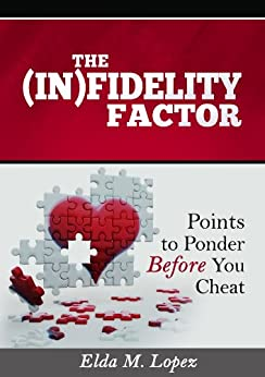 THE (IN)FIDELITY FACTOR: Points to Ponder Before You Cheat by [Lopez, Elda M.]