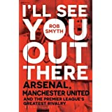 I'll See You Out There: Arsenal, Manchester United and the Premier League's Greatest Rivalry