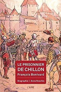 Le prisonnier de Chillon : François Bonivard : biographie