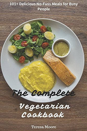 The Complete Vegetarian Cookbook: 101+ Delicious No-Fuss Meals for Busy People (Healthy Food) by Teresa Moore