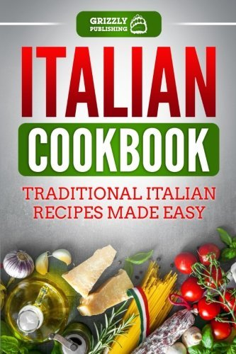 Italian Cookbook: Traditional Italian Recipes Made Easy by Grizzly Publishing