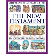 The New Testament (Children's Illustratedtrated Bible): All the classic bible stories retold with more than 500 beautiful illustrations, maps and photographs