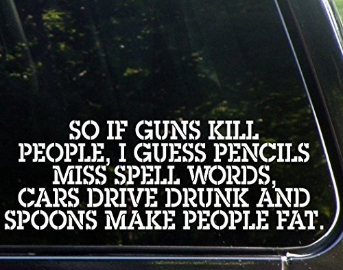 So if Guns Kill People, Pencils Miss Spell Words, Cars Drive Drunk, and Spoons Make People Fat - Funny - Die Cut Decal Bumper Sticker for Motorcycles, Windows, Cars, Trucks, Laptops, Etc.