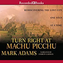 Turn Right at Machu Picchu: Rediscovering the Lost City One Step at a Time Audiobook by Mark Adams Narrated by Andrew Garman