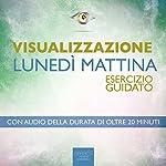 Visualizzazione - Lunedì mattina [Visualization - Monday Morning]: Esercizio guidato [Guided Technique] | Antonella Meglio