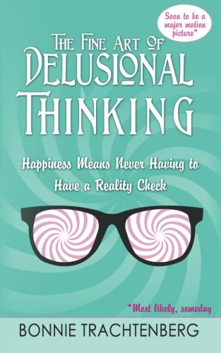 The Fine Art of Delusional Thinking: Happiness Means Never Having to Have a Reality Check