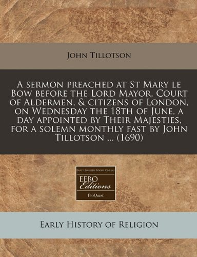 A sermon preached at St Mary le Bow before the Lord Mayor, Court of Aldermen, & citizens of London, on Wednesday the 18th of June, a day appointed by ... monthly fast by John Tillotson ... (1690) pdf epub