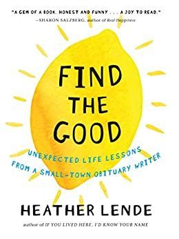 Find the Good: Unexpected Life Lessons from a Small-Town Obituary Writer by [Lende, Heather]