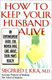 How to Keep Your Husband Alive: An Empowerment Tool for Women Who Care About Their Man's Health