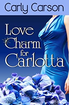 Love Charm for Carlotta (A Novella in the Love Charm Series): Love Charm Series by [Carson, Carly]