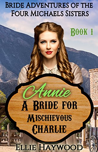 MAIL ORDER BRIDE: Annie: A Bride for Mischievous Charlie (Bride Adventures of the Four Michaels Sisters Book 1)