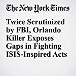 Twice Scrutinized by FBI, Orlando Killer Exposes Gaps in Fighting ISIS-Inspired Acts | Mark Mazzetti,Eric Lichtblau,Alan Blinder