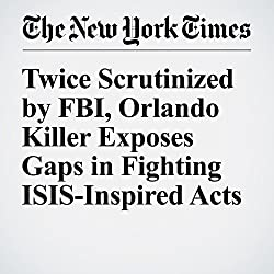 Twice Scrutinized by FBI, Orlando Killer Exposes Gaps in Fighting ISIS-Inspired Acts