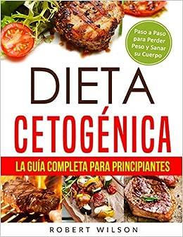 Dieta Cetogénica: La Guía Completa para Principiantes: Paso a Paso para Perder Peso y Sanar su Cuerpo (Libro en Español / Keto Diet for Beginners Spanish ...
