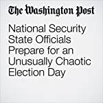National Security State Officials Prepare for an Unusually Chaotic Election Day | William Wan,Sari Horwitz