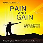 Pain and Gain: How I Survived and Triumphed: An Uplifting Story of Thriving after a Traumatic Experience   Marc Schiller