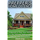 Prepper's Home Defence: A Manual to Prep Your Home For the Ultimate Defense with Step-by-step Instructions: (Survival Guide, Survival Gear)
