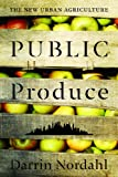 Public Produce : The New Urban Agriculture, Nordahl, Darrin, 159726587X