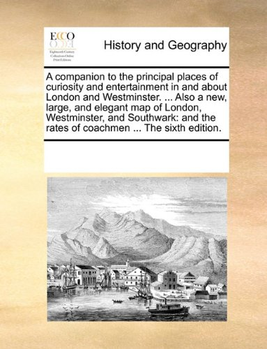 A companion to the principal places of curiosity and entertainment in and about London and Westminster. ... Also a new, large, and elegant map of ... the rates of coachmen ... The sixth edition. PDF
