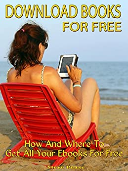 Download Books For Free: How and where to get all your ebooks for free by [Pease, Steve]