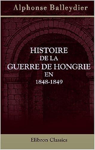 Télécharger en ligne Histoire de la guerre de Hongrie en 1848-1849: Pour faire suite à l'Histoire des révolutions de l'Empire d'Autriche epub pdf