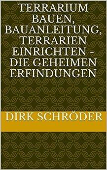 terrarium bauen bauanleitung terrarien einrichten die geheimen erfindungen german edition. Black Bedroom Furniture Sets. Home Design Ideas