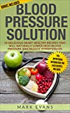 Blood Pressure: Blood Pressure Solution: 54 Delicious Heart Healthy Recipes That Will Naturally Lower High Blood Pressure and Reduce Hypertension (Blood Pressure Series Book 2)