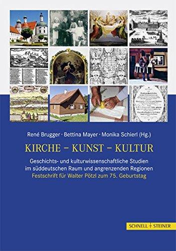 Kirche - Kunst - Kultur: Geschichts- und kulturwissenschaftliche Studien im süddeutschen Raum und angrenzenden Regionen. Festschrift für Walter Pötzl zum 75. Geburtstag