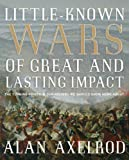 Little-Known Wars of Great and Lasting Impact: The Turning Points in Our History We Should Know More About by Alan Axelrod (2009-10-01)