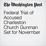 Federal Trial of Accused Charleston Church Gunman Set for November | Mark Berman,Matt Zapotosky