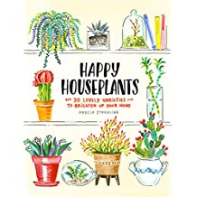 Happy Houseplants: 30 Lovely Varieties to Brighten Up Your Home