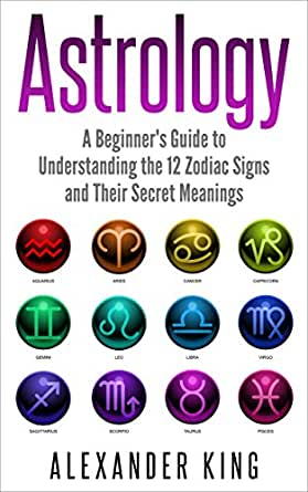 Astrology A Beginner S Guide To Understand The 12 Zodiac Signs And Their Secret Meanings Signs Horoscope New Age Astrology Calendar Book 1 Kindle Edition By King Alexander Religion Spirituality Kindle