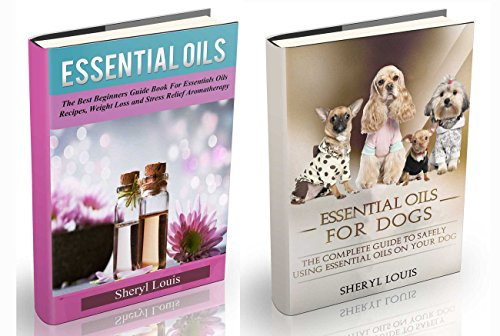 Essential Oils For Dogs: The Complete Guide to Essentials Oils and Safely Using Essential Oils on Your Dog (Stress Relief, Aromatherapy, Essential Oils ... oil books, natural dog c
