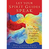 Let Your Spirit Guides Speak: A Simple Guide for a Life of Purpose, Abundance, and Joy